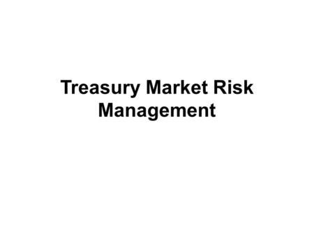 Treasury Market Risk Management. Treasury Management Treasury management is a broader concept than liquidity management Management of cash flows in terms.