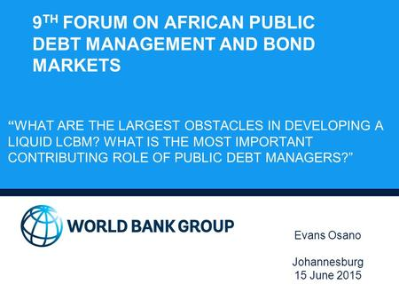 "9 TH FORUM ON AFRICAN PUBLIC DEBT MANAGEMENT AND BOND MARKETS ""WHAT ARE THE LARGEST OBSTACLES IN DEVELOPING A LIQUID LCBM? WHAT IS THE MOST IMPORTANT CONTRIBUTING."