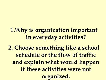 1.Why is organization important in everyday activities? 2. Choose something like a school schedule or the flow of traffic and explain what would happen.