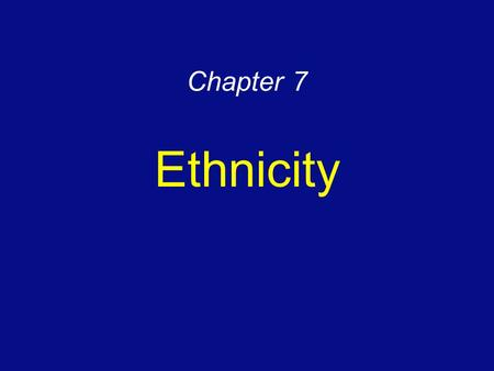 Chapter 7 Ethnicity. An ethnicity is a group of people who share a cultural background It is not always clear It is subjective But it is important in.