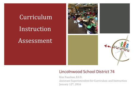 Lincolnwood School District 74 Kim Nasshan, Ed.D. Assistant Superintendent for Curriculum and Instruction January 12 th, 2016 Curriculum Instruction Assessment.