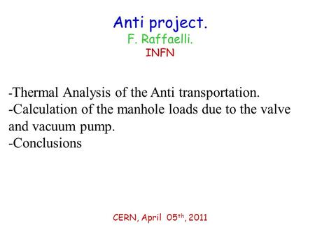 Anti project. F. Raffaelli. INFN CERN, April 05 th, 2011 - Thermal Analysis of the Anti transportation. -Calculation of the manhole loads due to the valve.