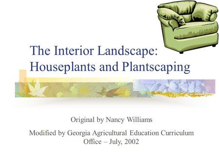 The Interior Landscape: Houseplants and Plantscaping Original by Nancy Williams Modified by Georgia Agricultural Education Curriculum Office – July, 2002.