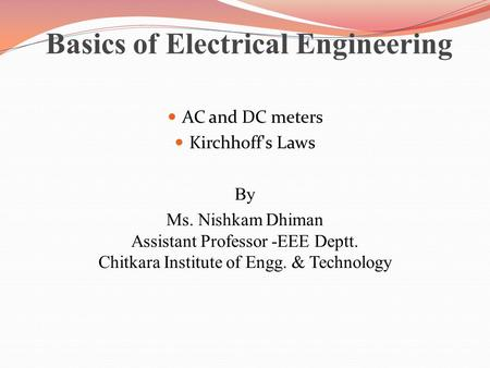 Basics of Electrical Engineering AC and DC meters Kirchhoff's Laws By Ms. Nishkam Dhiman Assistant Professor -EEE Deptt. Chitkara Institute of Engg. &