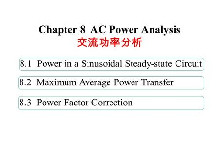 8. 3 Power Factor Correction 8.1 Power in a Sinusoidal Steady-state Circuit 8.2 Maximum Average Power Transfer Chapter 8 AC Power Analysis 交流功率分析.