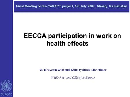 Final Meeting of the CAPACT project, 4-6 July 2007, Almaty, Kazakhstan M. Krzyzanowski and Kubanychbek Monolbaev WHO Regional Office for Europe EECCA participation.
