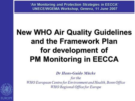 'Air Monitoring and Protection Strategies in EECCA' UNECE/WGEMA Workshop, Geneva, 11 June 2007 Dr Hans-Guido Mücke for the WHO European Centre for Environment.