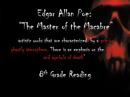 "Edgar Allan Poe: ""The Master of the Macabre"" artistic works that are characterized by a grim or ghastly atmosphere. There is an emphasis on the details."
