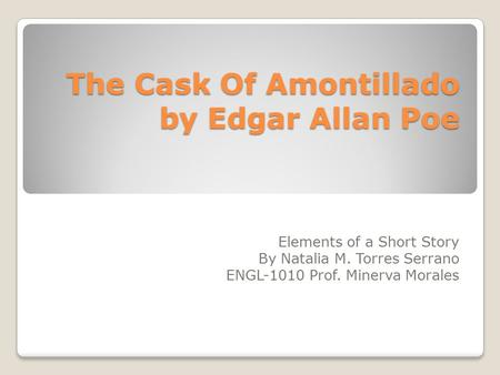 The Cask Of Amontillado by Edgar Allan Poe Elements of a Short Story By Natalia M. Torres Serrano ENGL-1010 Prof. Minerva Morales.