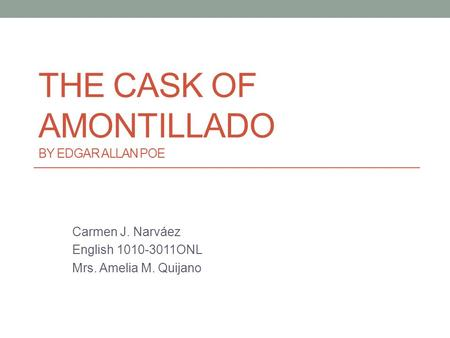 THE CASK OF AMONTILLADO BY EDGAR ALLAN POE Carmen J. Narváez English 1010-3011ONL Mrs. Amelia M. Quijano.