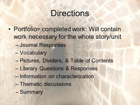Directions Portfolio= completed work: Will contain work necessary for the whole story/unit –Journal Responses –Vocabulary –Pictures, Dividers, & Table.