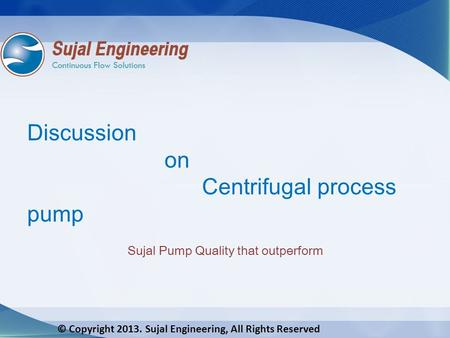 © Copyright 2013. Sujal Engineering, All Rights Reserved Discussion on Centrifugal process pump Sujal Pump Quality that outperform.