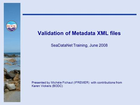 Validation of Metadata XML files SeaDataNet Training, June 2008 Presented by with contributions from Karen Vickers (BODC) Presented by Michèle Fichaut.