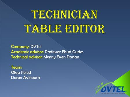 Technician Table Editor Company: DVTel Academic advisor: Professor Ehud Gudes Technical advisor: Menny Even Danan Team: Olga Peled Doron Avinoam.