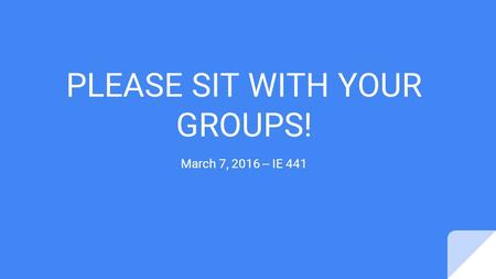 PLEASE SIT WITH YOUR GROUPS! March 7, 2016 -- IE 441.