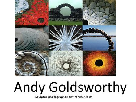 Andy Goldsworthy Sculptor, photographer, environmentalist.