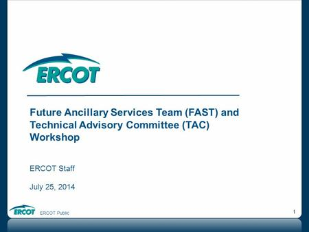 ERCOT Public 1 Future Ancillary Services Team (FAST) and Technical Advisory Committee (TAC) Workshop ERCOT Staff July 25, 2014.