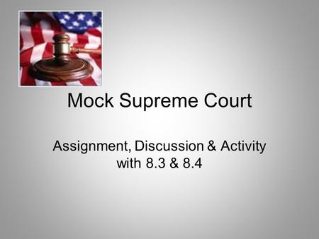 Mock Supreme Court Assignment, Discussion & Activity with 8.3 & 8.4.
