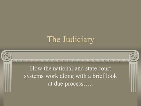 The Judiciary How the national and state court systems work along with a brief look at due process…..