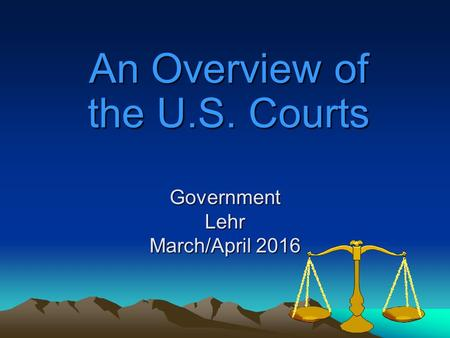 Government Lehr March/April 2016 An Overview of the U.S. Courts.