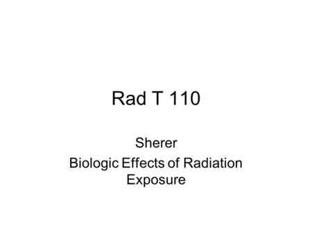 Rad T 110 Sherer Biologic Effects of Radiation Exposure.