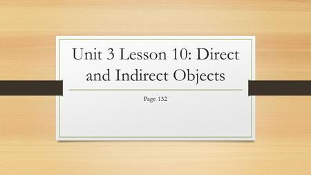 Unit 3 Lesson 10: Direct and Indirect Objects Page 132.