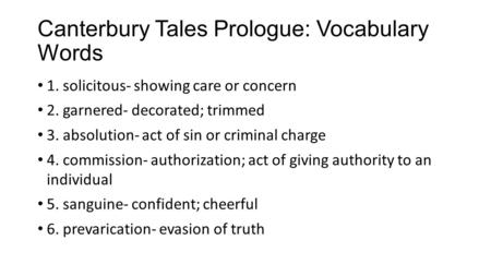Canterbury Tales Prologue: Vocabulary Words 1. solicitous- showing care or concern 2. garnered- decorated; trimmed 3. absolution- act of sin or criminal.