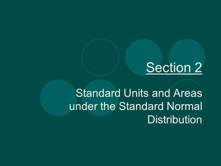 Section 2 Standard Units and Areas under the Standard Normal Distribution.
