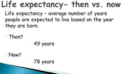 Life expectancy – average number of years people are expected to live based on the year they are born.  Then?  49 years  Now?  78 years Life expectancy-
