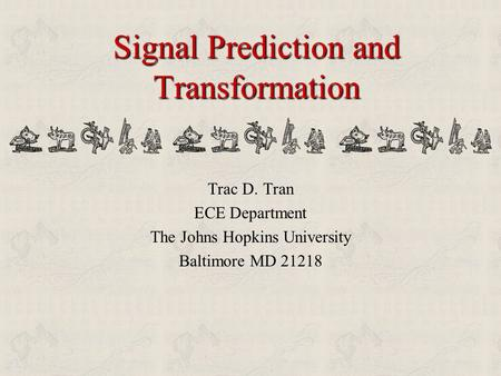 Signal Prediction and Transformation Trac D. Tran ECE Department The Johns Hopkins University Baltimore MD 21218.
