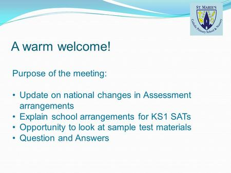 A warm welcome! Purpose of the meeting: Update on national changes in Assessment arrangements Explain school arrangements for KS1 SATs Opportunity to look.