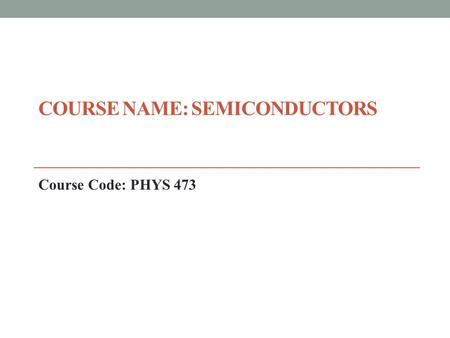 COURSE NAME: SEMICONDUCTORS Course Code: PHYS 473.