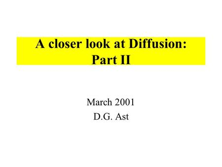 A closer look at Diffusion: Part II March 2001 D.G. Ast.