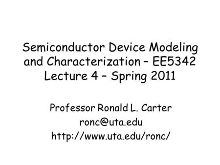 Semiconductor Device Modeling and Characterization – EE5342 Lecture 4 – Spring 2011 Professor Ronald L. Carter