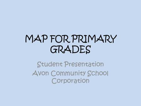 MAP FOR PRIMARY GRADES Student Presentation Avon Community School Corporation.