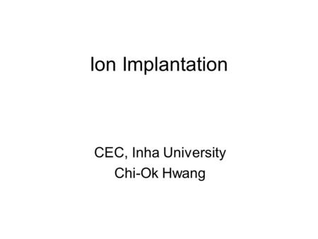 Ion Implantation CEC, Inha University Chi-Ok Hwang.