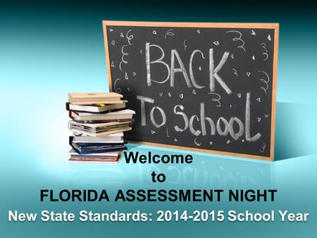 Welcome to FLORIDA ASSESSMENT NIGHT New State Standards: 2014-2015 School Year.