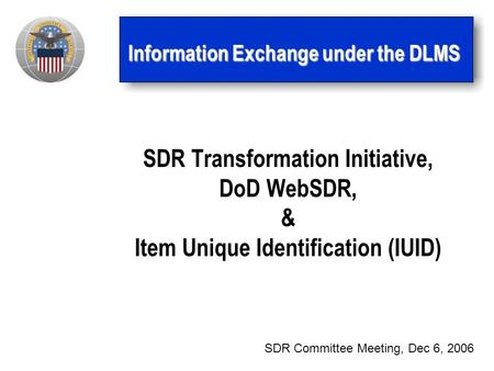 Information Exchange under the DLMS SDR Transformation Initiative, DoD WebSDR, & Item Unique Identification (IUID) SDR Committee Meeting, Dec 6, 2006.