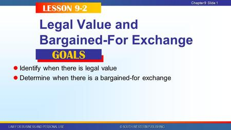 LAW FOR BUSINESS AND PERSONAL USE © SOUTH-WESTERN PUBLISHING Chapter 9Slide 1 Legal Value and Bargained-For Exchange Identify when there is legal value.
