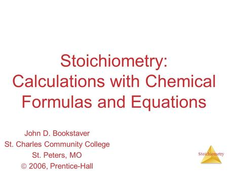 Stoichiometry Stoichiometry: Calculations with Chemical Formulas and Equations John D. Bookstaver St. Charles Community College St. Peters, MO  2006,