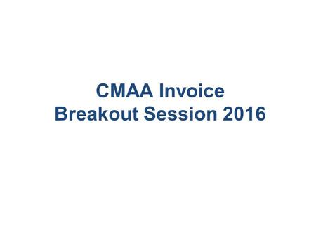CMAA Invoice Breakout Session 2016. CMAA Invoicing Basics Who? What? When? Why? How? 22.