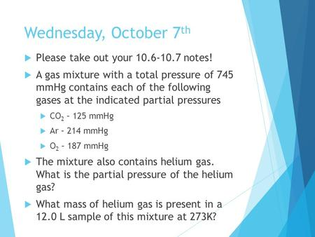 Wednesday, October 7 th  Please take out your 10.6-10.7 notes!  A gas mixture with a total pressure of 745 mmHg contains each of the following gases.