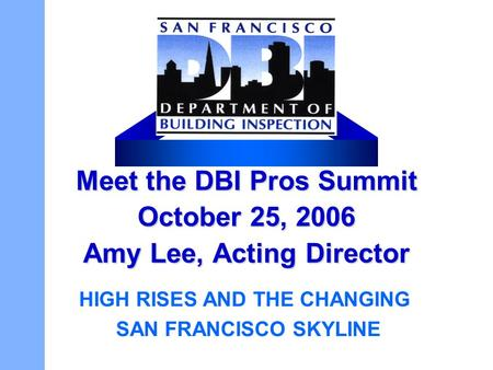 Meet the DBI Pros Summit October 25, 2006 Amy Lee, Acting Director HIGH RISES AND THE CHANGING SAN FRANCISCO SKYLINE.
