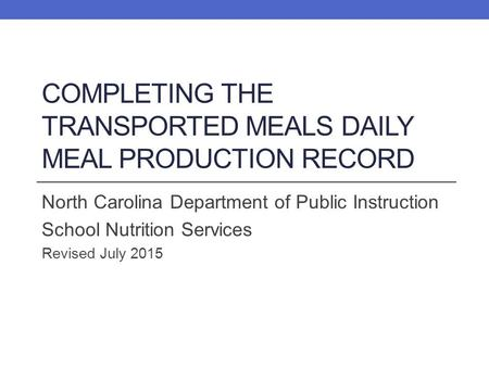 COMPLETING THE TRANSPORTED MEALS DAILY MEAL PRODUCTION RECORD North Carolina Department of Public Instruction School Nutrition Services Revised July 2015.