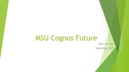 MSU Cognos Future Data Services September 2015. Cognos 10.2.2 Improvements  Architecture  64- bit vs 32- bit  More server power, faster servers  Ghost.