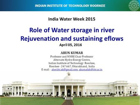 INDIAN INSTITUTE OF TECHNOLOGY ROORKEE India Water Week 2015 April 05, 2016 ARUN KUMAR Professor and MNRE Chair Professor Alternate Hydro Energy Centre,