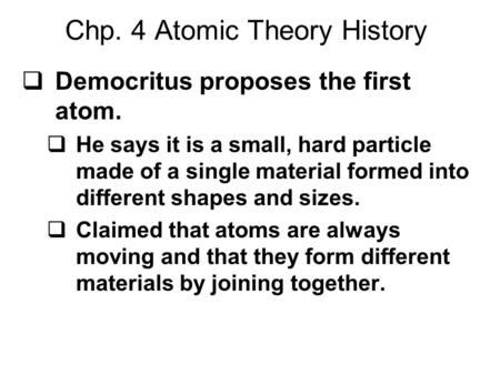 Chp. 4 Atomic Theory History  Democritus proposes the first atom.  He says it is a small, hard particle made of a single material formed into different.