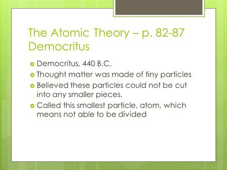 The Atomic Theory – p. 82-87 Democritus  Democritus, 440 B.C.  Thought matter was made of tiny particles  Believed these particles could not be cut.