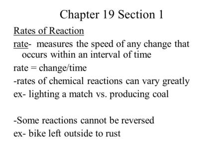 Chapter 19 Section 1 Rates of Reaction rate- measures the speed of any change that occurs within an interval of time rate = change/time -rates of chemical.