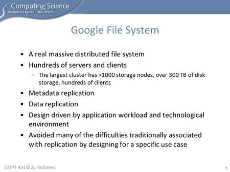 1 CMPT 431© A. Fedorova Google File System A real massive distributed file system Hundreds of servers and clients –The largest cluster has >1000 storage.